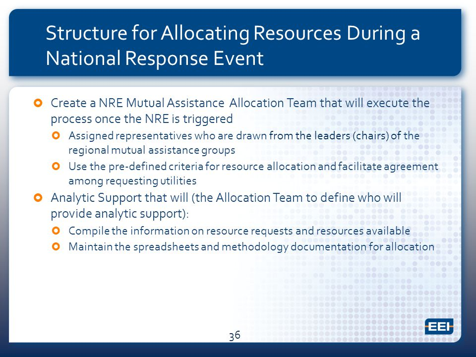 Structure for Allocating Resources During a National Response Event  Create a NRE Mutual Assistance Allocation Team that will execute the process once the NRE is triggered  Assigned representatives who are drawn from the leaders (chairs) of the regional mutual assistance groups  Use the pre-defined criteria for resource allocation and facilitate agreement among requesting utilities  Analytic Support that will (the Allocation Team to define who will provide analytic support):  Compile the information on resource requests and resources available  Maintain the spreadsheets and methodology documentation for allocation 36