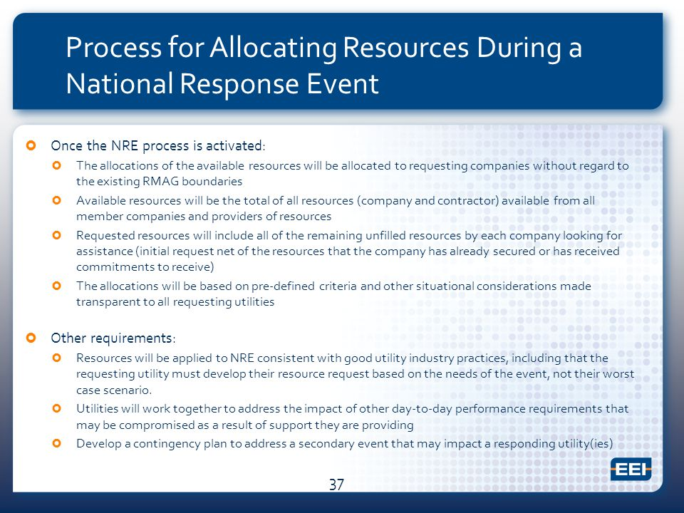 Process for Allocating Resources During a National Response Event  Once the NRE process is activated:  The allocations of the available resources will be allocated to requesting companies without regard to the existing RMAG boundaries  Available resources will be the total of all resources (company and contractor) available from all member companies and providers of resources  Requested resources will include all of the remaining unfilled resources by each company looking for assistance (initial request net of the resources that the company has already secured or has received commitments to receive)  The allocations will be based on pre-defined criteria and other situational considerations made transparent to all requesting utilities  Other requirements:  Resources will be applied to NRE consistent with good utility industry practices, including that the requesting utility must develop their resource request based on the needs of the event, not their worst case scenario.