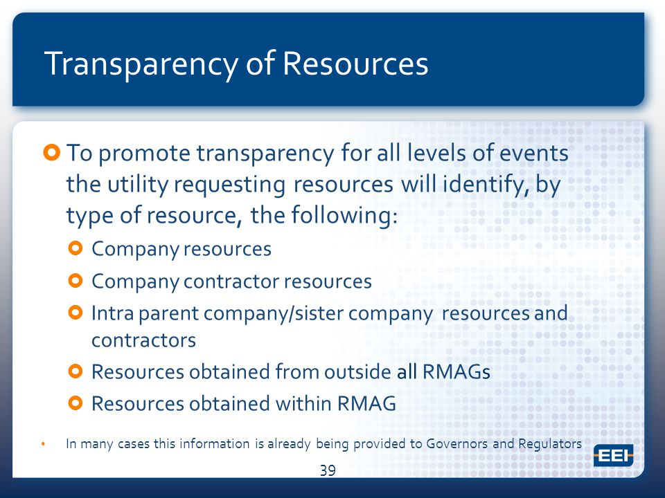 Transparency of Resources  To promote transparency for all levels of events the utility requesting resources will identify, by type of resource, the following:  Company resources  Company contractor resources  Intra parent company/sister company resources and contractors  Resources obtained from outside all RMAGs  Resources obtained within RMAG In many cases this information is already being provided to Governors and Regulators 39