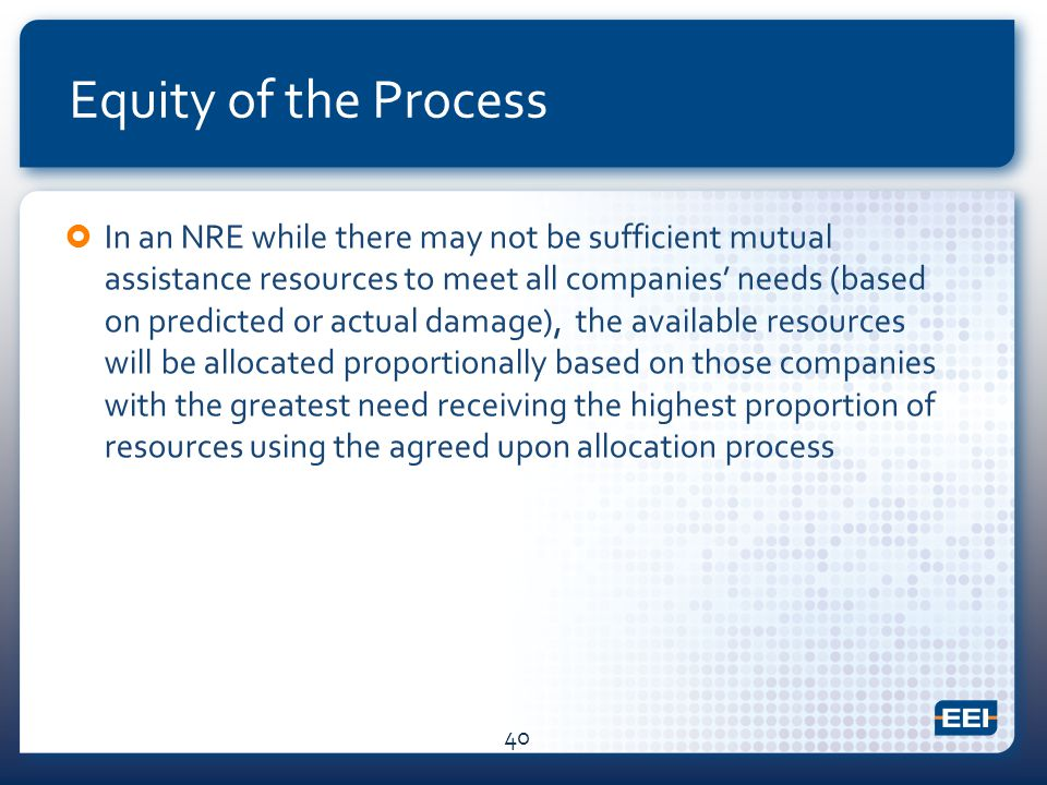 Equity of the Process  In an NRE while there may not be sufficient mutual assistance resources to meet all companies' needs (based on predicted or actual damage), the available resources will be allocated proportionally based on those companies with the greatest need receiving the highest proportion of resources using the agreed upon allocation process 40