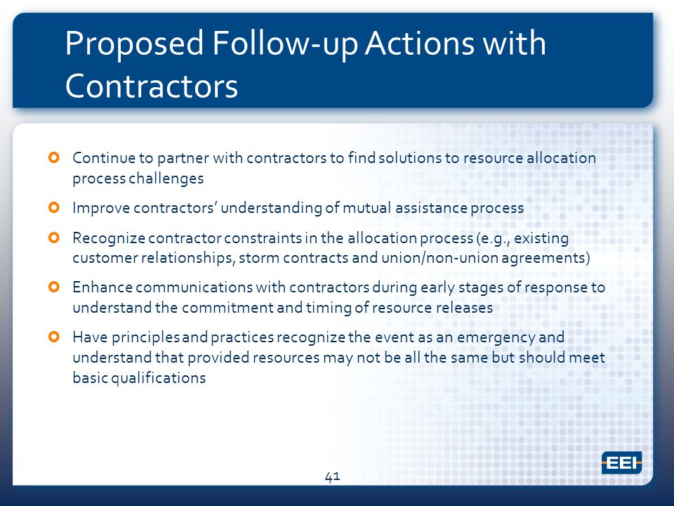 Proposed Follow-up Actions with Contractors  Continue to partner with contractors to find solutions to resource allocation process challenges  Improve contractors' understanding of mutual assistance process  Recognize contractor constraints in the allocation process (e.g., existing customer relationships, storm contracts and union/non-union agreements)  Enhance communications with contractors during early stages of response to understand the commitment and timing of resource releases  Have principles and practices recognize the event as an emergency and understand that provided resources may not be all the same but should meet basic qualifications 41