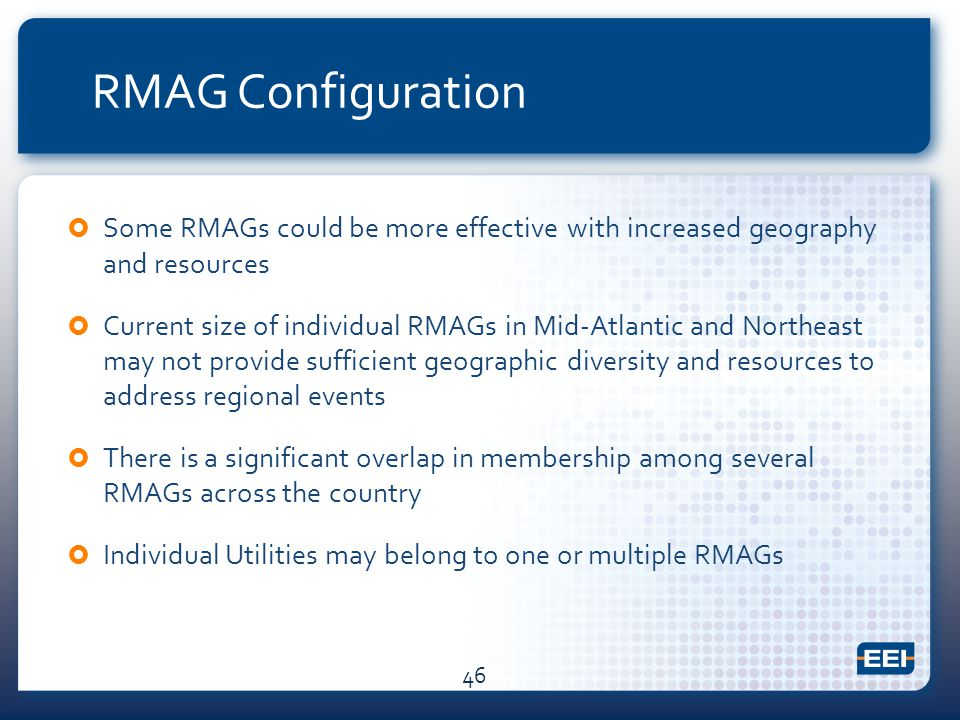 RMAG Configuration  Some RMAGs could be more effective with increased geography and resources  Current size of individual RMAGs in Mid-Atlantic and Northeast may not provide sufficient geographic diversity and resources to address regional events  There is a significant overlap in membership among several RMAGs across the country  Individual Utilities may belong to one or multiple RMAGs 46
