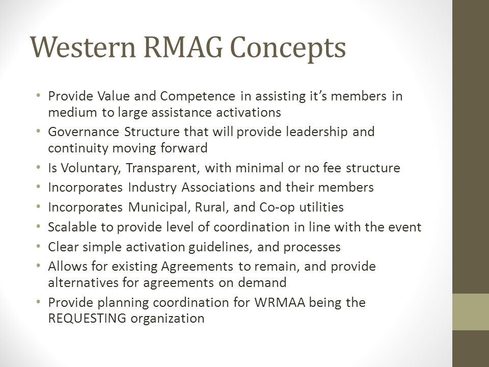 Western RMAG Concepts Provide Value and Competence in assisting it's members in medium to large assistance activations Governance Structure that will provide leadership and continuity moving forward Is Voluntary, Transparent, with minimal or no fee structure Incorporates Industry Associations and their members Incorporates Municipal, Rural, and Co-op utilities Scalable to provide level of coordination in line with the event Clear simple activation guidelines, and processes Allows for existing Agreements to remain, and provide alternatives for agreements on demand Provide planning coordination for WRMAA being the REQUESTING organization