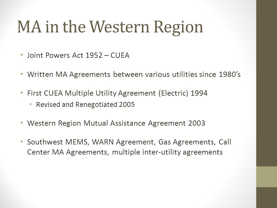 MA in the Western Region Joint Powers Act 1952 – CUEA Written MA Agreements between various utilities since 1980's First CUEA Multiple Utility Agreement (Electric) 1994 Revised and Renegotiated 2005 Western Region Mutual Assistance Agreement 2003 Southwest MEMS, WARN Agreement, Gas Agreements, Call Center MA Agreements, multiple inter-utility agreements
