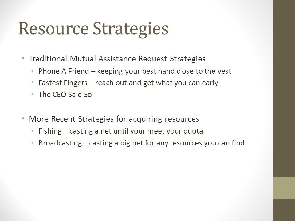 Resource Strategies Traditional Mutual Assistance Request Strategies Phone A Friend – keeping your best hand close to the vest Fastest Fingers – reach out and get what you can early The CEO Said So More Recent Strategies for acquiring resources Fishing – casting a net until your meet your quota Broadcasting – casting a big net for any resources you can find