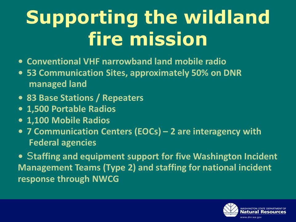 Supporting the wildland fire mission Conventional VHF narrowband land mobile radio 53 Communication Sites, approximately 50% on DNR managed land 83 Base Stations / Repeaters 1,500 Portable Radios 1,100 Mobile Radios 7 Communication Centers (EOCs) – 2 are interagency with Federal agencies S taffing and equipment support for five Washington Incident Management Teams (Type 2) and staffing for national incident response through NWCG