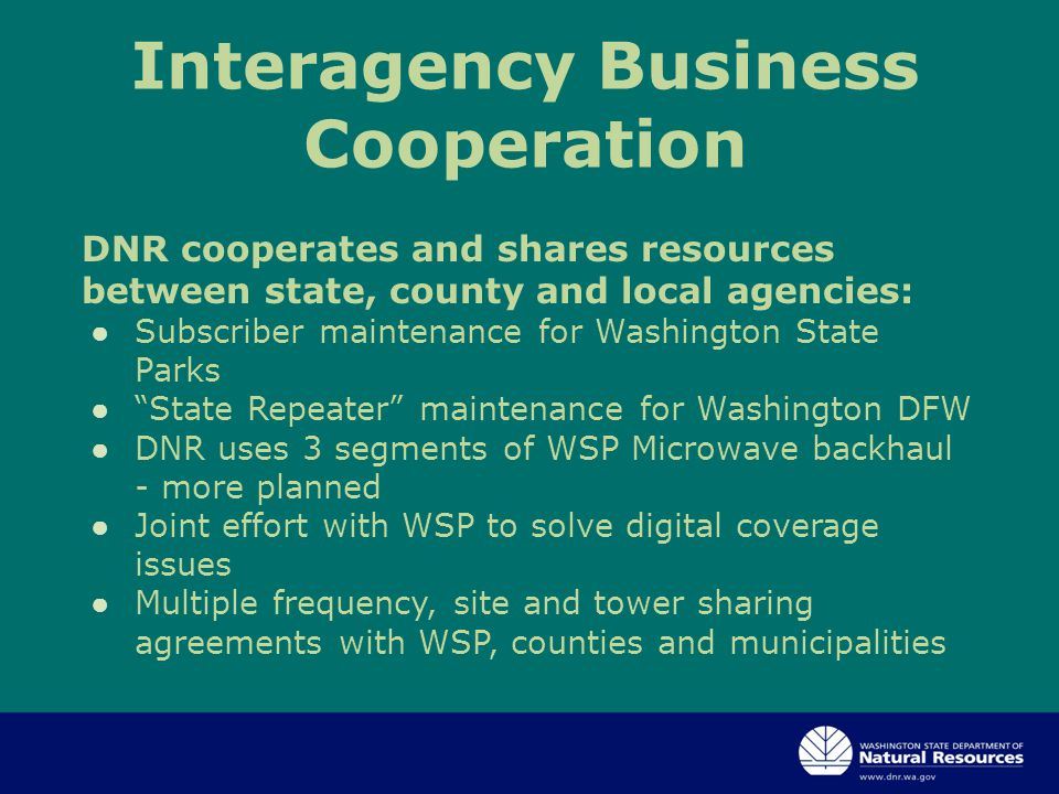 Interagency Business Cooperation DNR cooperates and shares resources between state, county and local agencies: ● Subscriber maintenance for Washington State Parks ● State Repeater maintenance for Washington DFW ● DNR uses 3 segments of WSP Microwave backhaul - more planned ● Joint effort with WSP to solve digital coverage issues ● Multiple frequency, site and tower sharing agreements with WSP, counties and municipalities