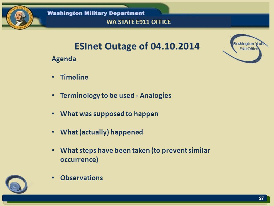 27 WA STATE E911 OFFICE ESInet Outage of 04.10.2014 Agenda Timeline Terminology to be used - Analogies What was supposed to happen What (actually) happened What steps have been taken (to prevent similar occurrence) Observations