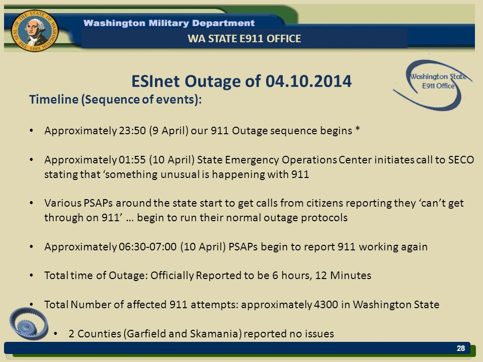 28 WA STATE E911 OFFICE ESInet Outage of 04.10.2014 Timeline (Sequence of events): Approximately 23:50 (9 April) our 911 Outage sequence begins * Approximately 01:55 (10 April) State Emergency Operations Center initiates call to SECO stating that 'something unusual is happening with 911 Various PSAPs around the state start to get calls from citizens reporting they 'can't get through on 911' … begin to run their normal outage protocols Approximately 06:30-07:00 (10 April) PSAPs begin to report 911 working again Total time of Outage: Officially Reported to be 6 hours, 12 Minutes Total Number of affected 911 attempts: approximately 4300 in Washington State 2 Counties (Garfield and Skamania) reported no issues