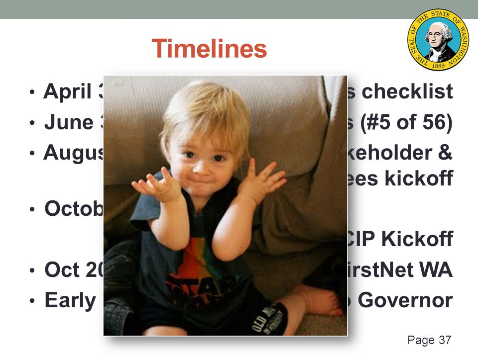 Page 37 Timelines April 30: FirstNet publishes checklist June 3: Washington submits (#5 of 56) August 13-14: Proposed stakeholder & technical committees kickoff October 16: SIEC + FirstNet + SCIP Kickoff Oct 2014 – 2015?: Design FirstNet WA Early 2016?: Design final & to Governor