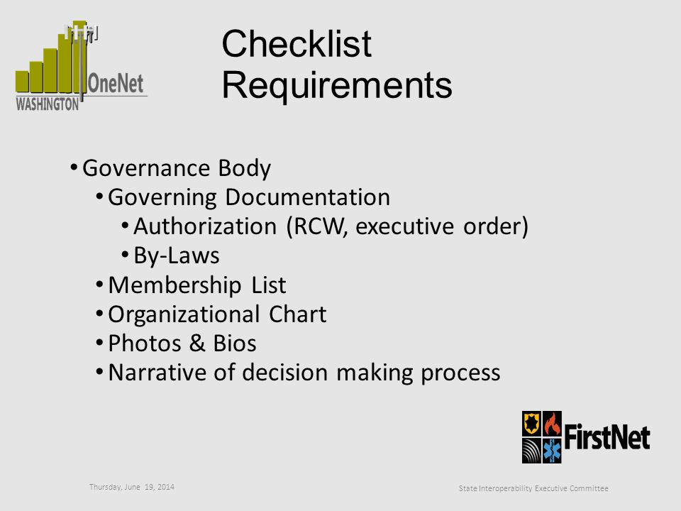 Thursday, June 19, 2014 State Interoperability Executive Committee Checklist Requirements Governance Body Governing Documentation Authorization (RCW, executive order) By-Laws Membership List Organizational Chart Photos & Bios Narrative of decision making process