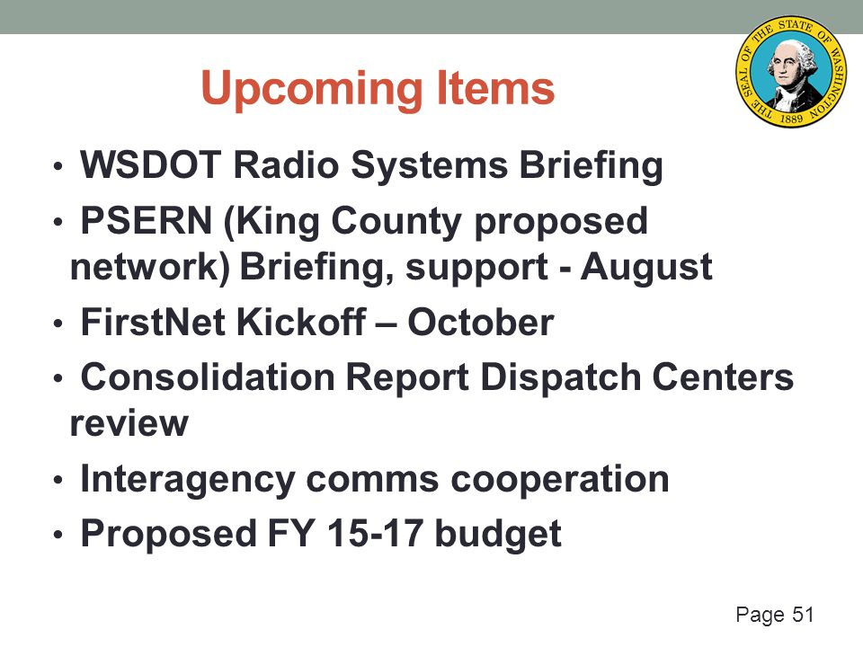 Page 51 Upcoming Items WSDOT Radio Systems Briefing PSERN (King County proposed network) Briefing, support - August FirstNet Kickoff – October Consolidation Report Dispatch Centers review Interagency comms cooperation Proposed FY 15-17 budget