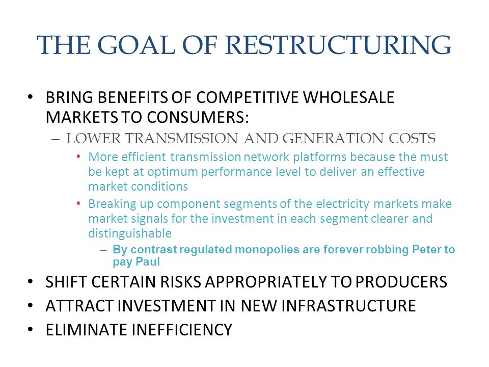 THE GOAL OF RESTRUCTURING BRING BENEFITS OF COMPETITIVE WHOLESALE MARKETS TO CONSUMERS: – LOWER TRANSMISSION AND GENERATION COSTS More efficient trans