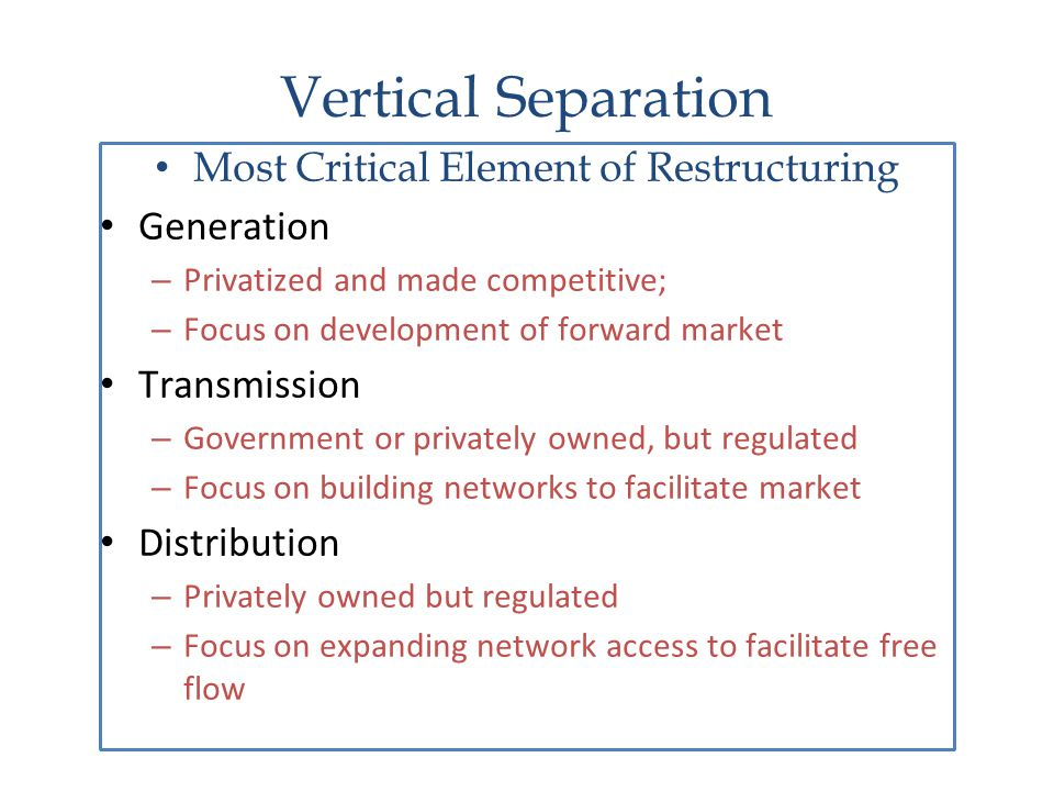 Vertical Separation Most Critical Element of Restructuring Generation – Privatized and made competitive; – Focus on development of forward market Tran