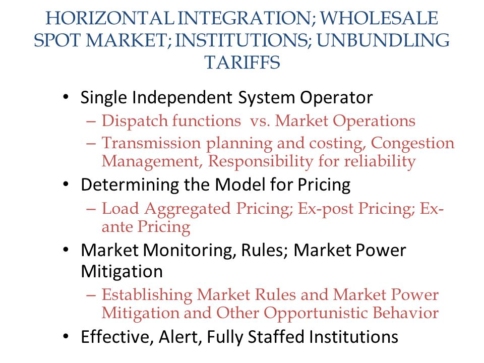 HORIZONTAL INTEGRATION; WHOLESALE SPOT MARKET; INSTITUTIONS; UNBUNDLING TARIFFS Single Independent System Operator – Dispatch functions vs. Market Ope