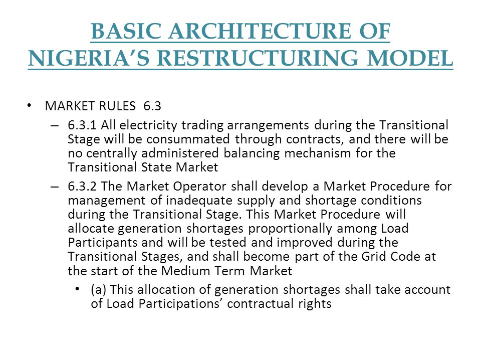 BASIC ARCHITECTURE OF NIGERIA'S RESTRUCTURING MODEL MARKET RULES 6.3 – 6.3.1 All electricity trading arrangements during the Transitional Stage will b