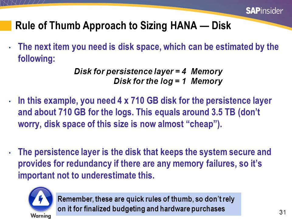 31 Rule of Thumb Approach to Sizing HANA — Disk The next item you need is disk space, which can be estimated by the following: In this example, you ne