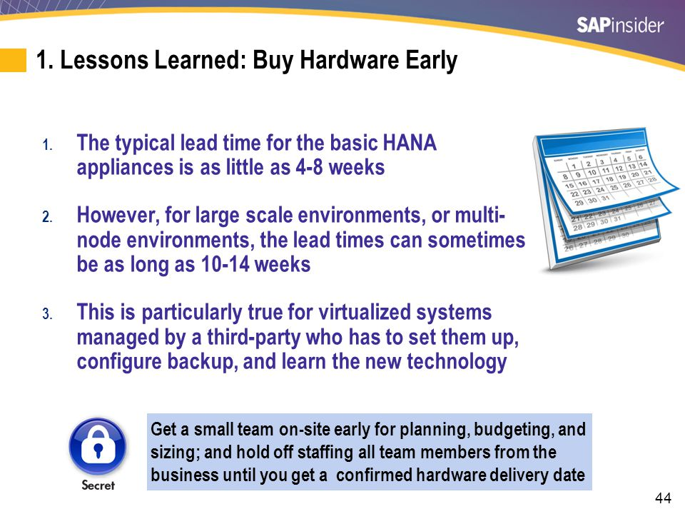 44 1. Lessons Learned: Buy Hardware Early 1. The typical lead time for the basic HANA appliances is as little as 4-8 weeks 2. However, for large scale