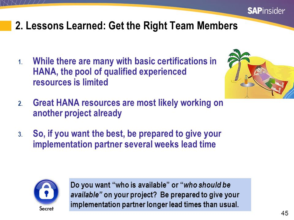 45 2. Lessons Learned: Get the Right Team Members 1. While there are many with basic certifications in HANA, the pool of qualified experienced resourc