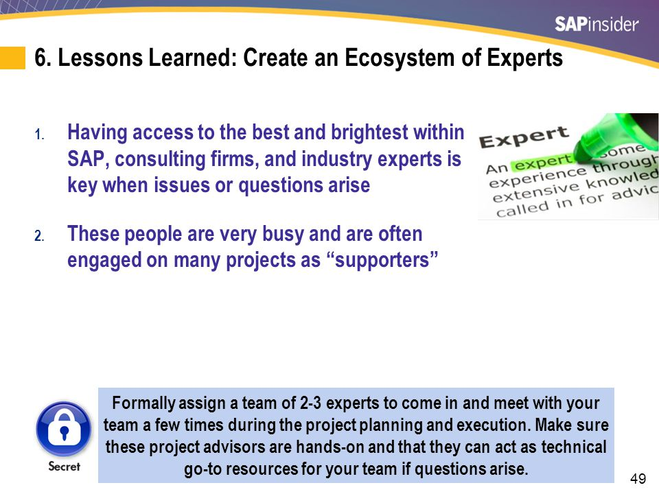 49 6. Lessons Learned: Create an Ecosystem of Experts 1. Having access to the best and brightest within SAP, consulting firms, and industry experts is