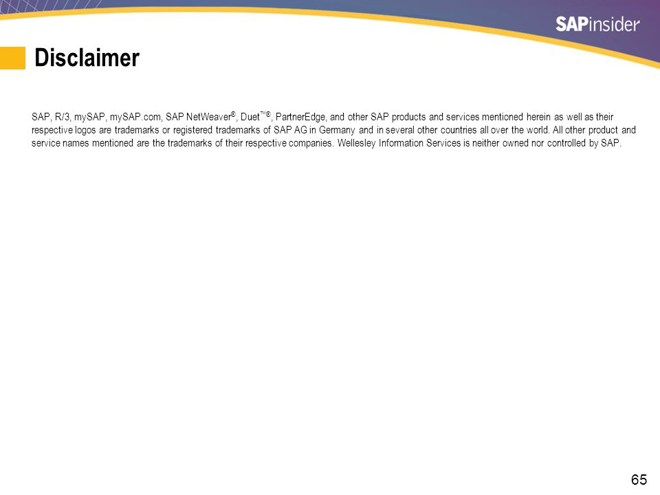 65 Disclaimer SAP, R/3, mySAP, mySAP.com, SAP NetWeaver ®, Duet ™®, PartnerEdge, and other SAP products and services mentioned herein as well as their