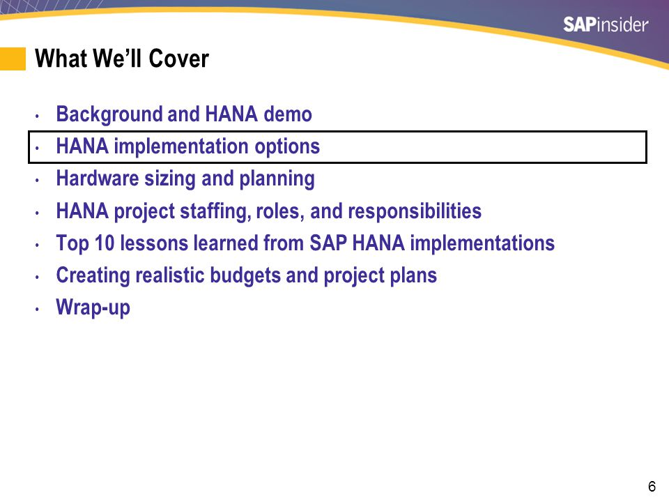 6 What We'll Cover Background and HANA demo HANA implementation options Hardware sizing and planning HANA project staffing, roles, and responsibilitie