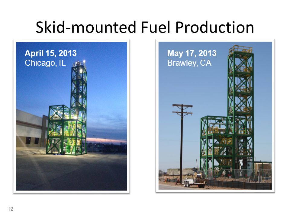 Skid-mounted Fuel Production April 15, 2013 Chicago, IL May 17, 2013 Brawley, CA 12