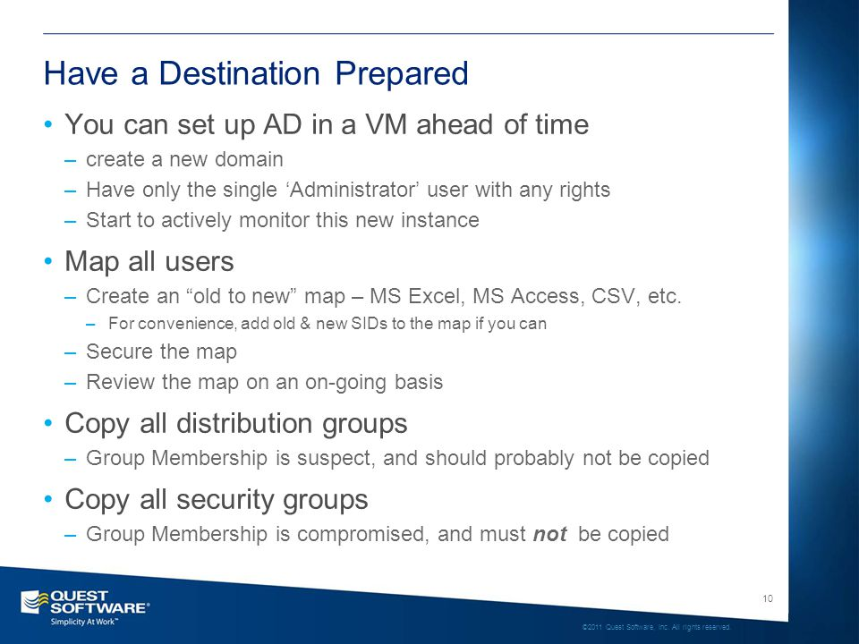 10 ©2011 Quest Software, Inc. All rights reserved. Have a Destination Prepared You can set up AD in a VM ahead of time –create a new domain –Have only