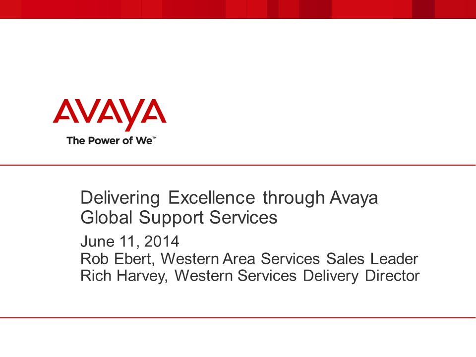 Delivering Excellence through Avaya Global Support Services June 11, 2014 Rob Ebert, Western Area Services Sales Leader Rich Harvey, Western Services Delivery Director