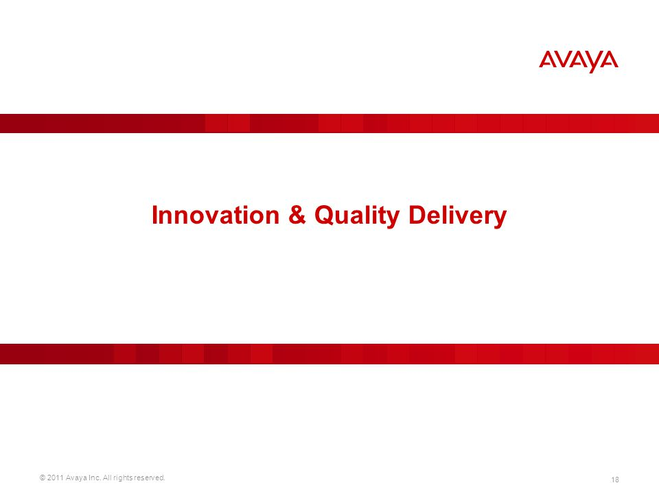 © 2011 Avaya Inc. All rights reserved. 18 Innovation & Quality Delivery