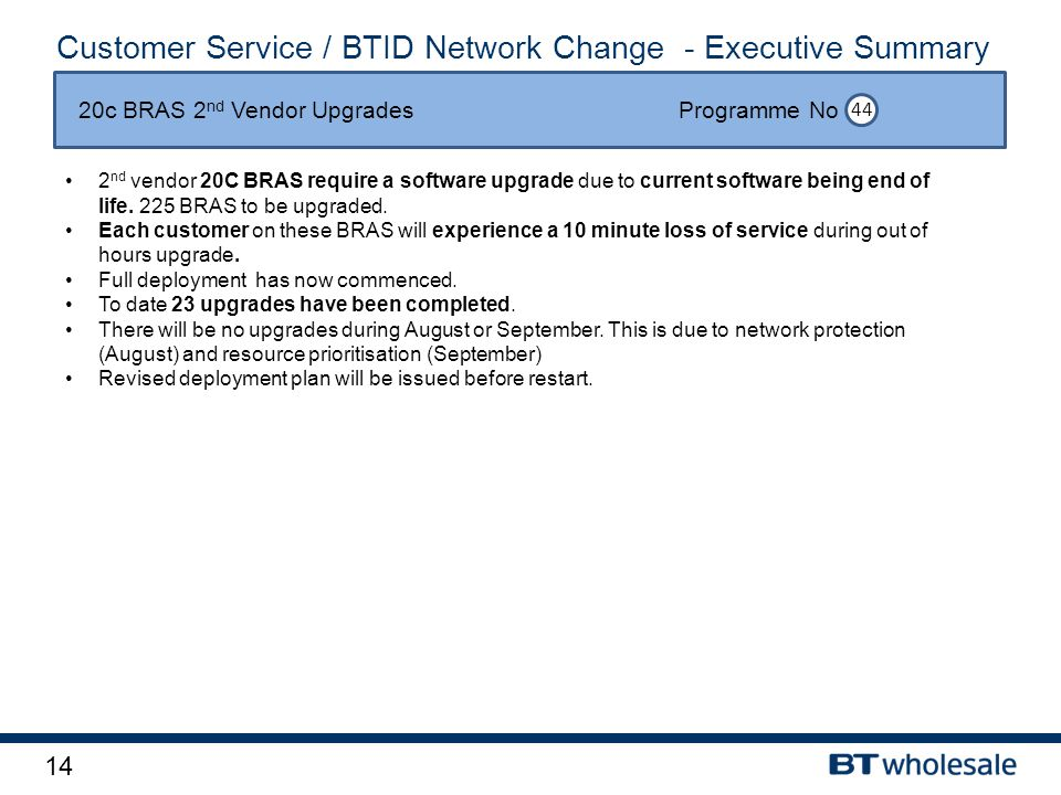 14 Customer Service / BTID Network Change - Executive Summary 2 nd vendor 20C BRAS require a software upgrade due to current software being end of life.