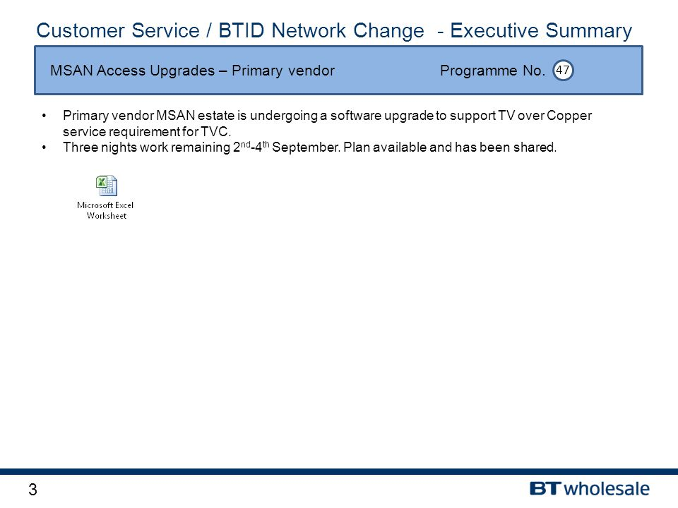 3 Customer Service / BTID Network Change - Executive Summary Primary vendor MSAN estate is undergoing a software upgrade to support TV over Copper service requirement for TVC.