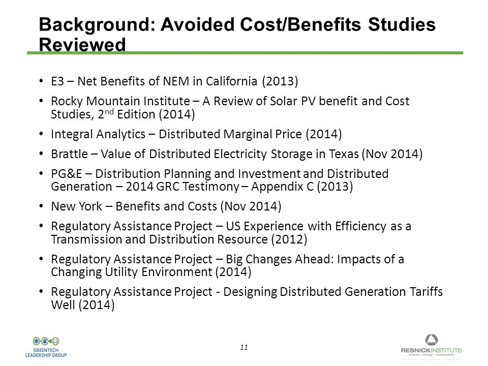 11 Background: Avoided Cost/Benefits Studies Reviewed E3 – Net Benefits of NEM in California (2013) Rocky Mountain Institute – A Review of Solar PV benefit and Cost Studies, 2 nd Edition (2014) Integral Analytics – Distributed Marginal Price (2014) Brattle – Value of Distributed Electricity Storage in Texas (Nov 2014) PG&E – Distribution Planning and Investment and Distributed Generation – 2014 GRC Testimony – Appendix C (2013) New York – Benefits and Costs (Nov 2014) Regulatory Assistance Project – US Experience with Efficiency as a Transmission and Distribution Resource (2012) Regulatory Assistance Project – Big Changes Ahead: Impacts of a Changing Utility Environment (2014) Regulatory Assistance Project - Designing Distributed Generation Tariffs Well (2014)