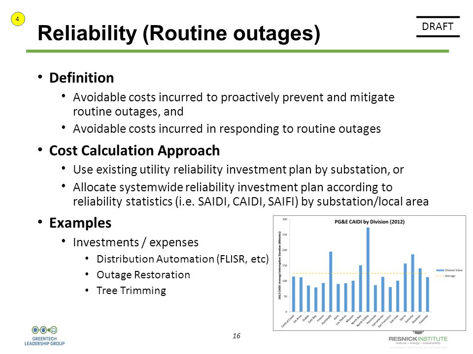 16 Reliability (Routine outages) Definition Avoidable costs incurred to proactively prevent and mitigate routine outages, and Avoidable costs incurred in responding to routine outages Cost Calculation Approach Use existing utility reliability investment plan by substation, or Allocate systemwide reliability investment plan according to reliability statistics (i.e.