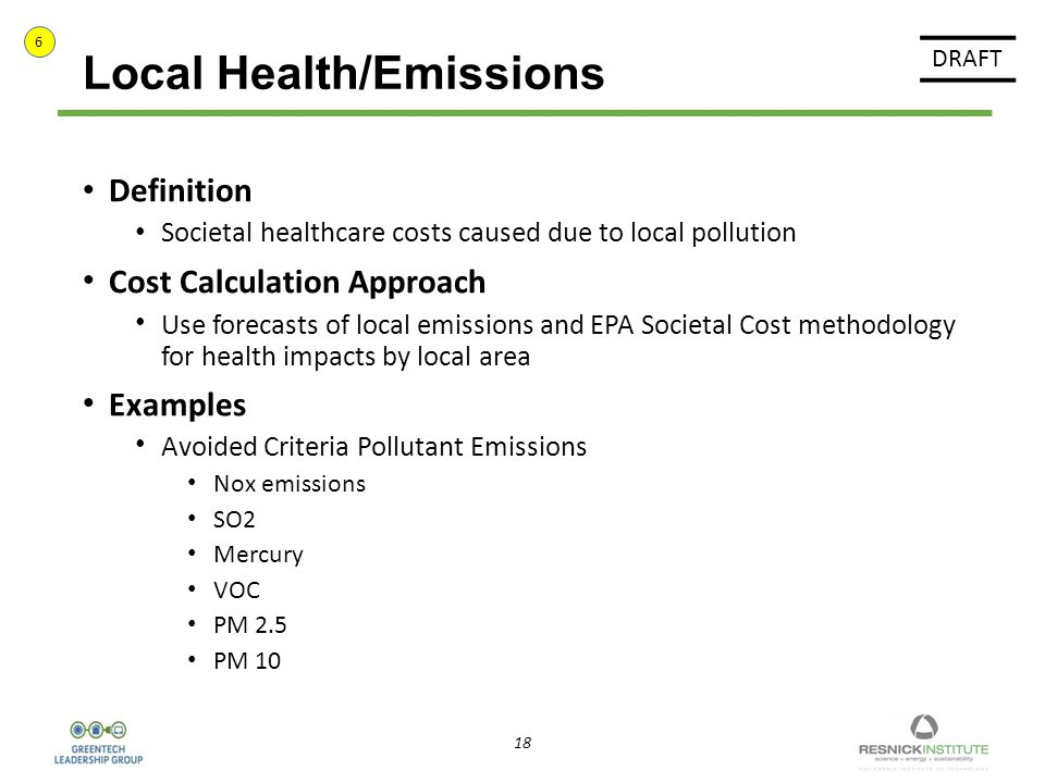 18 Local Health/Emissions Definition Societal healthcare costs caused due to local pollution Cost Calculation Approach Use forecasts of local emissions and EPA Societal Cost methodology for health impacts by local area Examples Avoided Criteria Pollutant Emissions Nox emissions SO2 Mercury VOC PM 2.5 PM 10 DRAFT 6