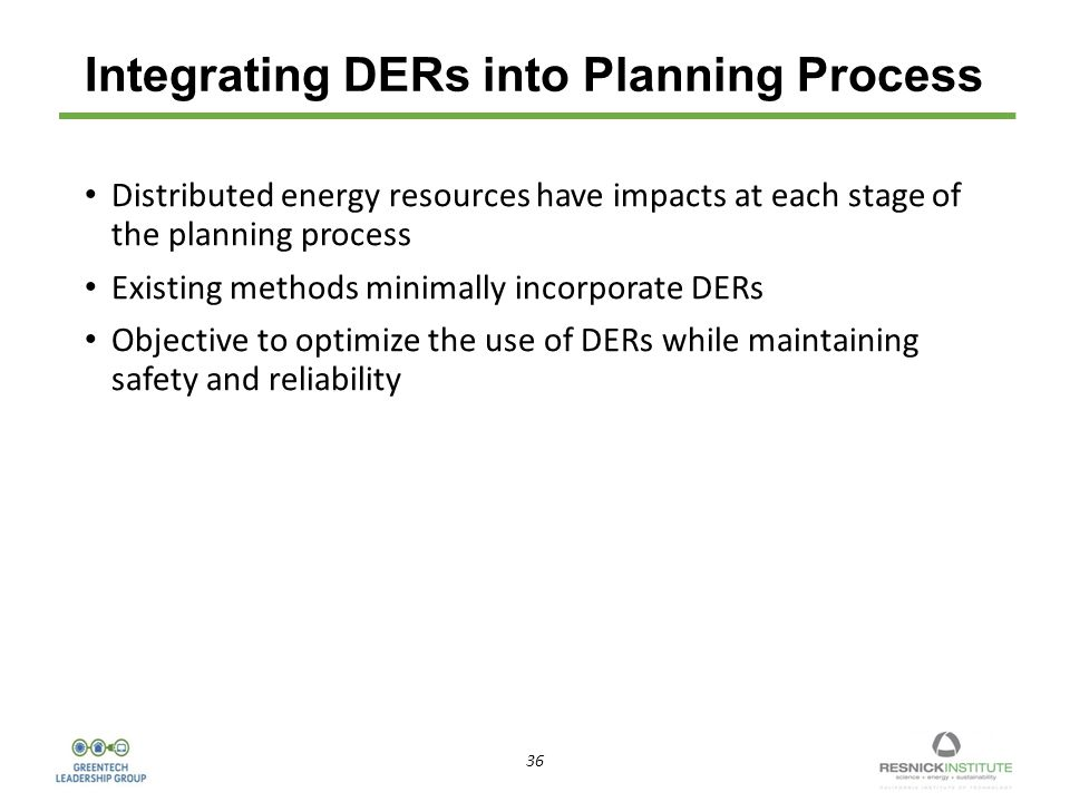 36 Integrating DERs into Planning Process Distributed energy resources have impacts at each stage of the planning process Existing methods minimally incorporate DERs Objective to optimize the use of DERs while maintaining safety and reliability