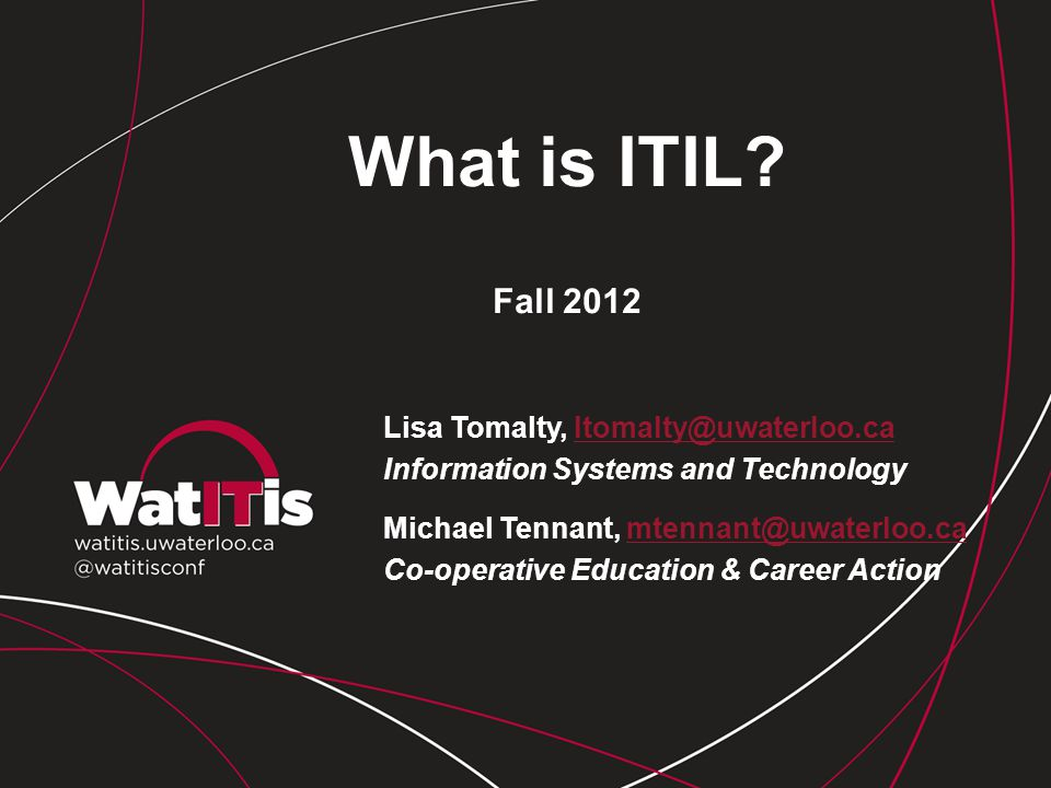 What is ITIL? Fall 2012 Lisa Tomalty, ltomalty@uwaterloo.caltomalty@uwaterloo.ca Information Systems and Technology Michael Tennant, mtennant@uwaterlo