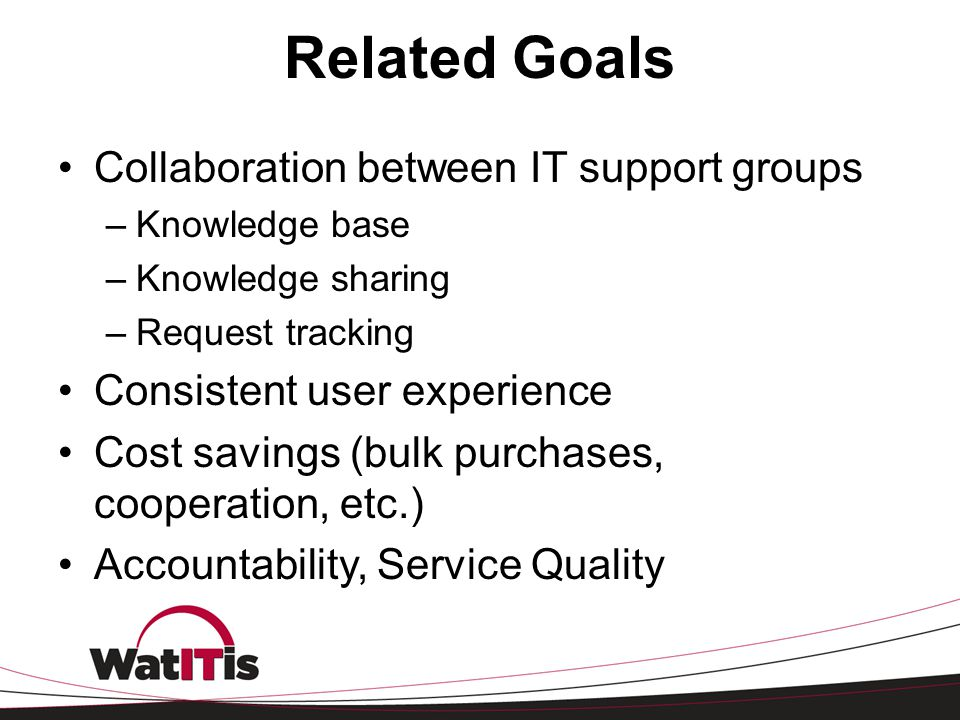 Related Goals Collaboration between IT support groups –Knowledge base –Knowledge sharing –Request tracking Consistent user experience Cost savings (bu