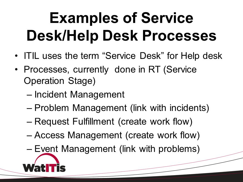 """Examples of Service Desk/Help Desk Processes ITIL uses the term """"Service Desk"""" for Help desk Processes, currently done in RT (Service Operation Stage)"""