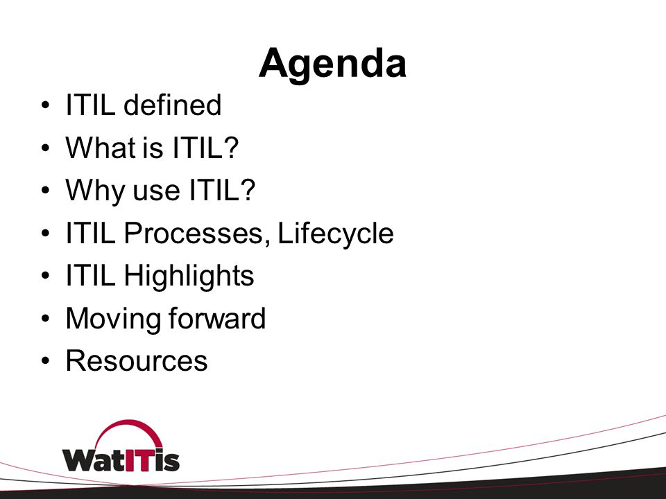 Agenda ITIL defined What is ITIL? Why use ITIL? ITIL Processes, Lifecycle ITIL Highlights Moving forward Resources