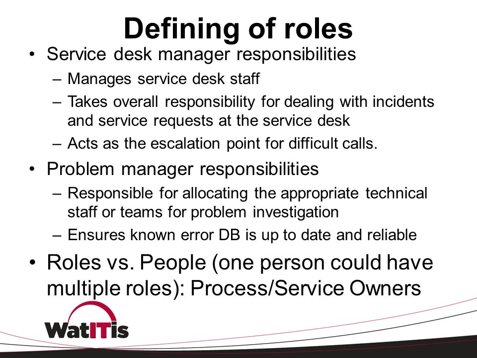 Defining of roles Service desk manager responsibilities –Manages service desk staff –Takes overall responsibility for dealing with incidents and servi