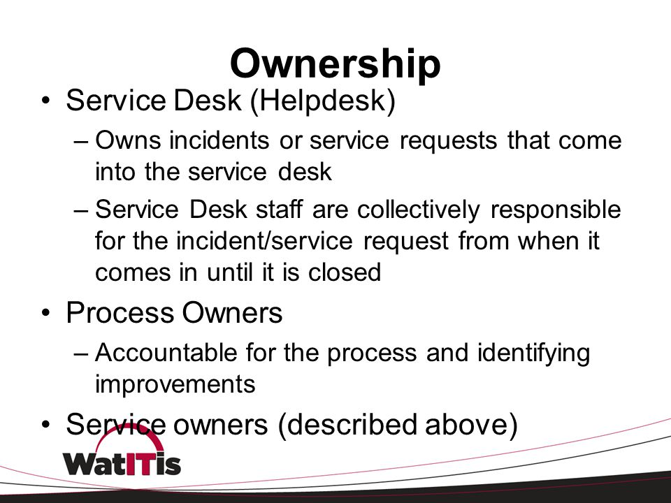 Ownership Service Desk (Helpdesk) –Owns incidents or service requests that come into the service desk –Service Desk staff are collectively responsible
