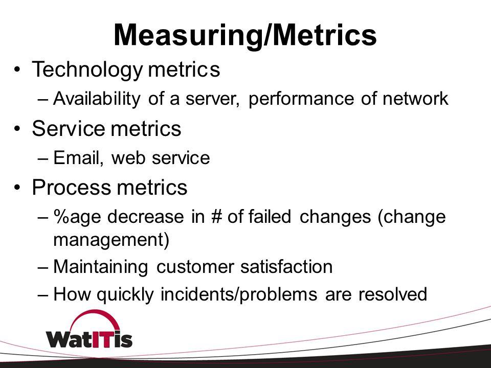 Measuring/Metrics Technology metrics –Availability of a server, performance of network Service metrics –Email, web service Process metrics –%age decre