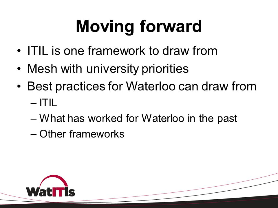 Moving forward ITIL is one framework to draw from Mesh with university priorities Best practices for Waterloo can draw from –ITIL –What has worked for