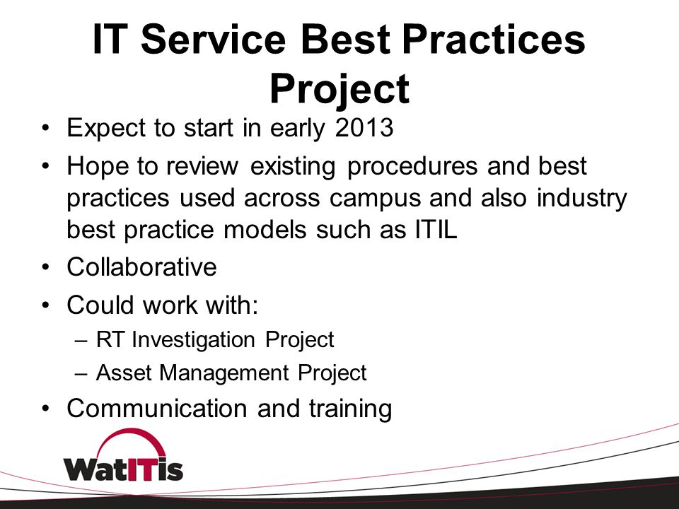 IT Service Best Practices Project Expect to start in early 2013 Hope to review existing procedures and best practices used across campus and also indu