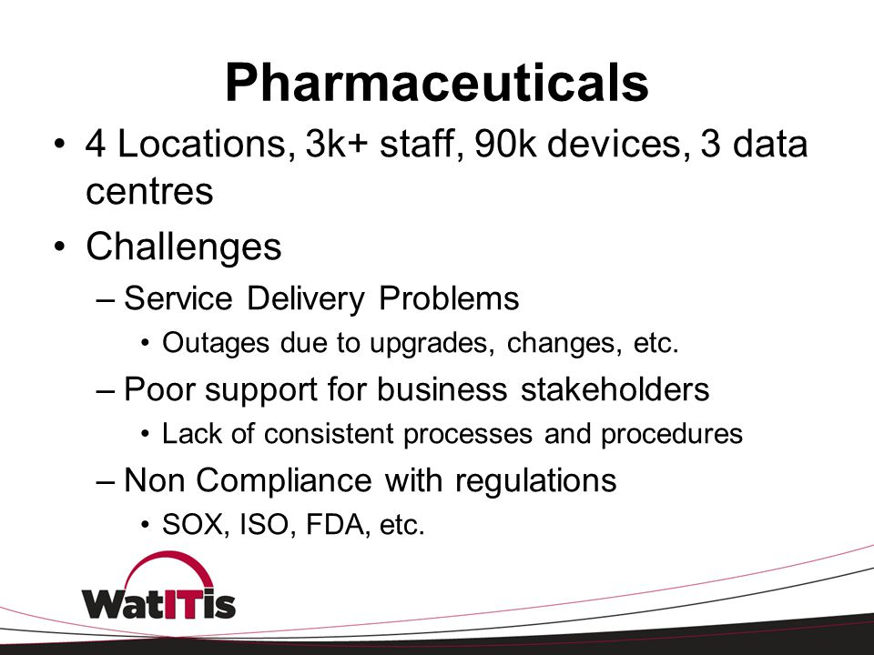 Pharmaceuticals 4 Locations, 3k+ staff, 90k devices, 3 data centres Challenges –Service Delivery Problems Outages due to upgrades, changes, etc. –Poor