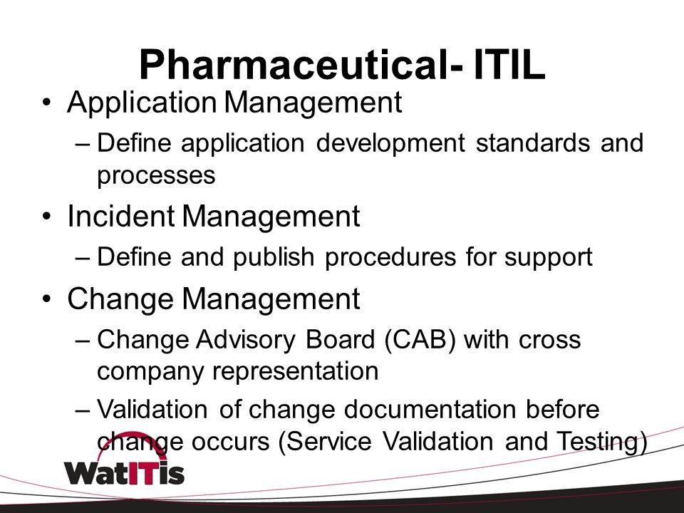 Pharmaceutical- ITIL Application Management –Define application development standards and processes Incident Management –Define and publish procedures