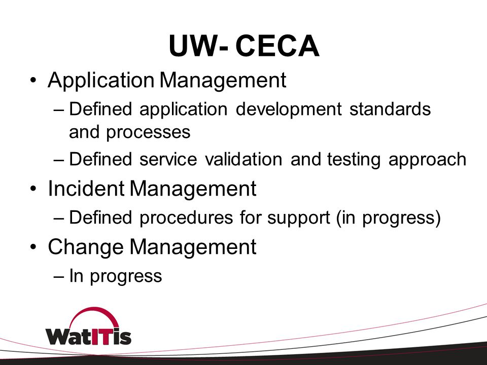 UW- CECA Application Management –Defined application development standards and processes –Defined service validation and testing approach Incident Man