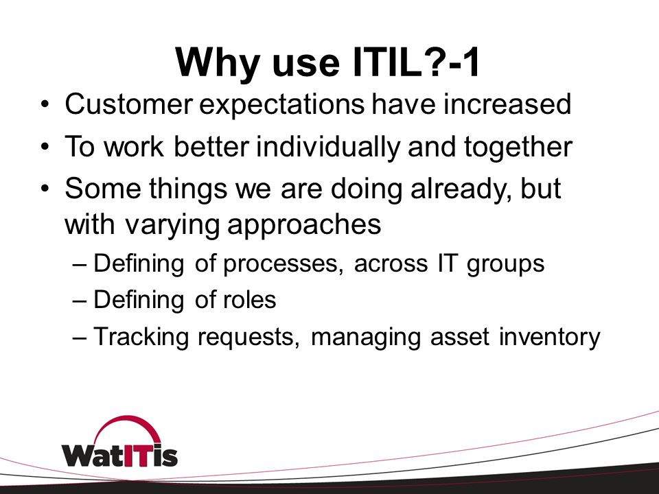 Why use ITIL?-1 Customer expectations have increased To work better individually and together Some things we are doing already, but with varying appro