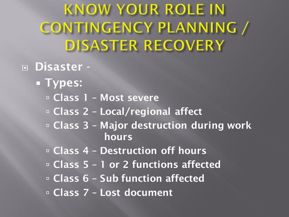  Disaster -  Types:  Class 1 – Most severe  Class 2 – Local/regional affect  Class 3 – Major destruction during work hours  Class 4 – Destructio